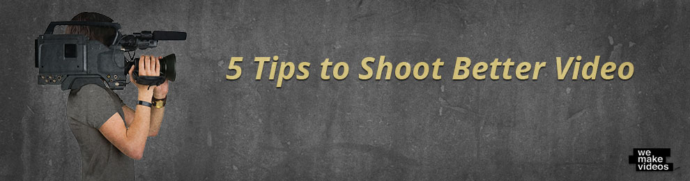 Top 5 Tips to Shooting Better Video
