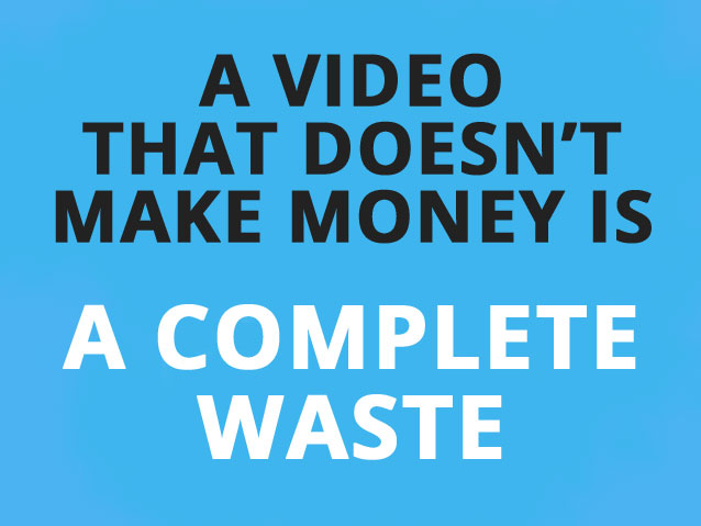 a video that does not make money is a complete waste
