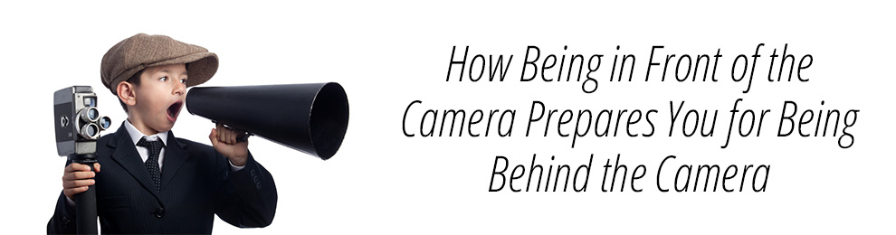 How Being in Front of the Camera Prepares You for Being Behind the Camera