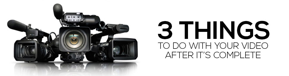 3 Things to Do With Your Video After It's Complete