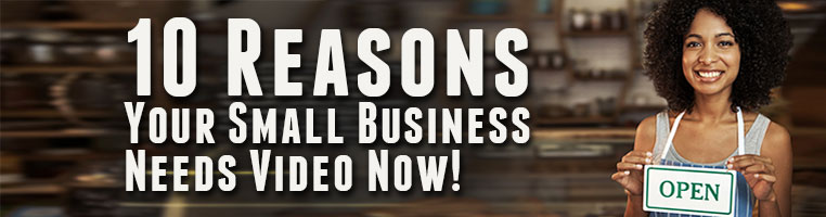 10 Reasons Your Small Business Needs Video Now!